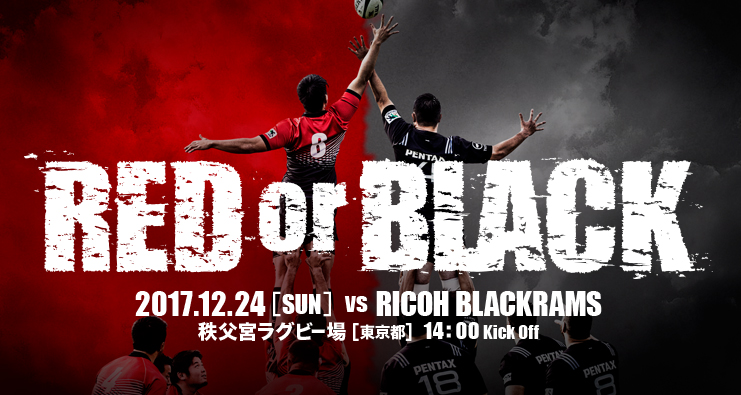 RED or BLACK 2017.12.24[SUN] VS RICOH BLACKRAMS 秩父宮ラグビー場[東京都] 14:00 Kick Off